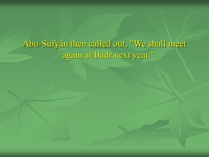"Abu-Sufyân then called out, ""We shall meet again at Badr next year."""