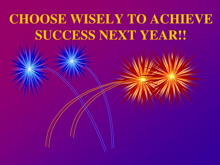 CHOOSE WISELY TO ACHIEVE SUCCESS NEXT YEAR!!
