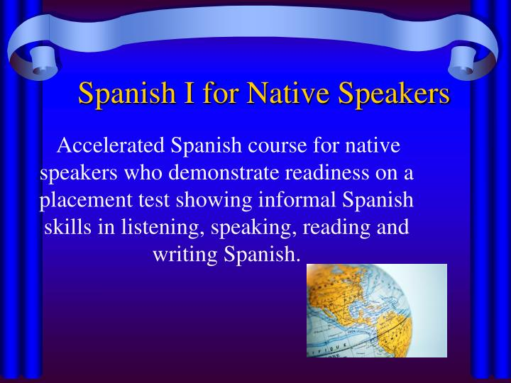 Accelerated Spanish course for native speakers who demonstrate readiness on a placement test showing informal Spanish skills in listening, speaking, reading and writing Spanish.
