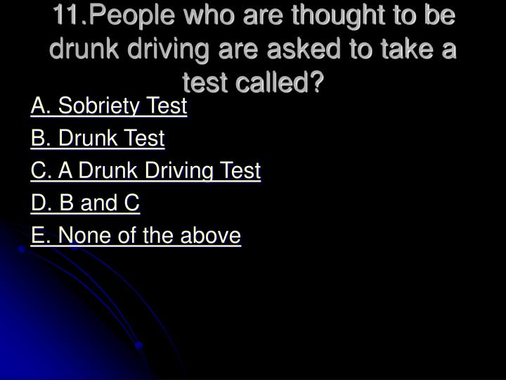 11.People who are thought to be drunk driving are asked to take a test called?
