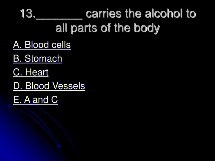 13._______ carries the alcohol to all parts of the body