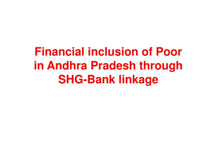 Financial inclusion of Poor in Andhra Pradesh through SHG-Bank linkage