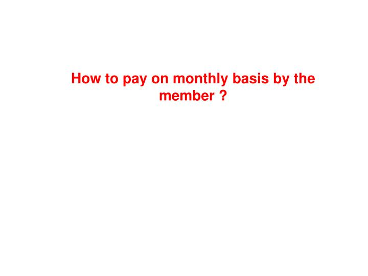 How to pay on monthly basis by the member ?