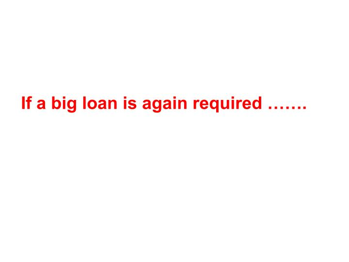 If a big loan is again required …….