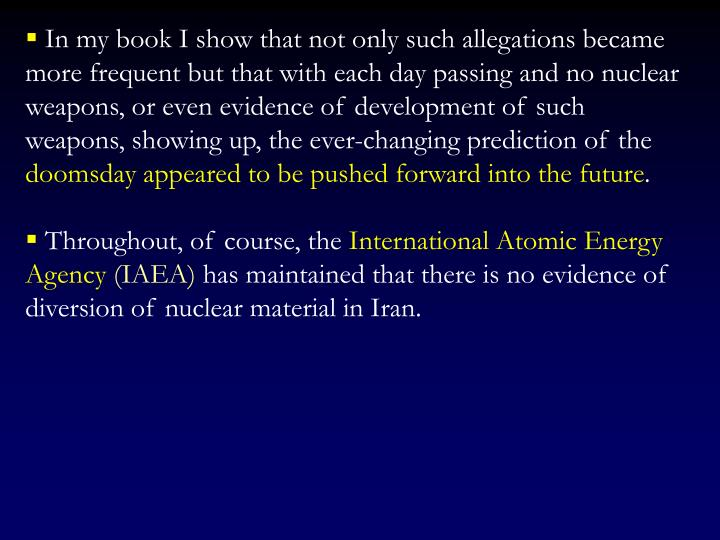 In my book I show that not only such allegations became more frequent but that with each day passing and no nuclear weapons, or even evidence of development of such weapons, showing up, the ever-changing prediction of the