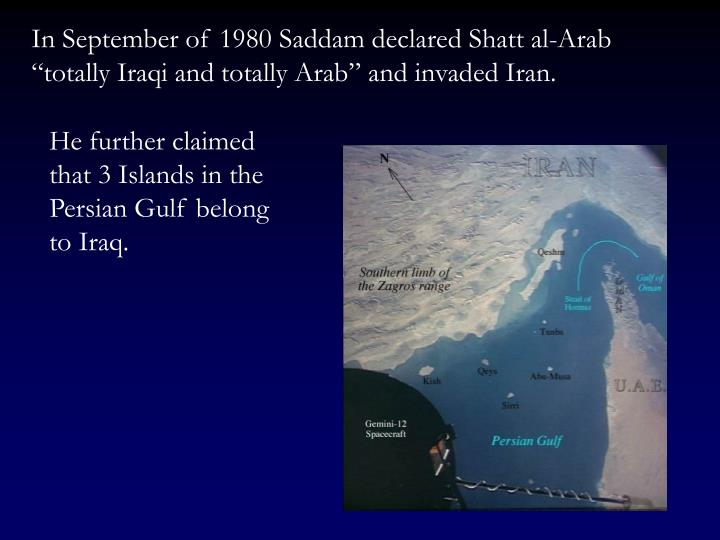 """In September of 1980 Saddam declared Shatt al-Arab """"totally Iraqi and totally Arab"""" and invaded Iran."""