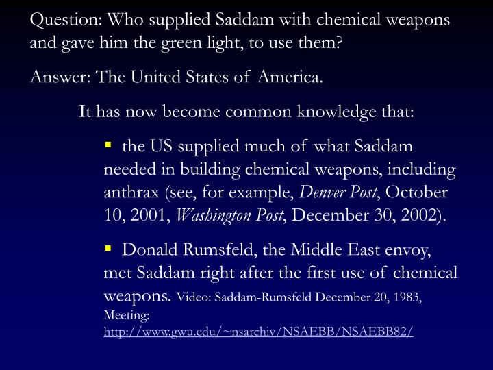 Question: Who supplied Saddam with chemical weapons and gave him the green light, to use them?