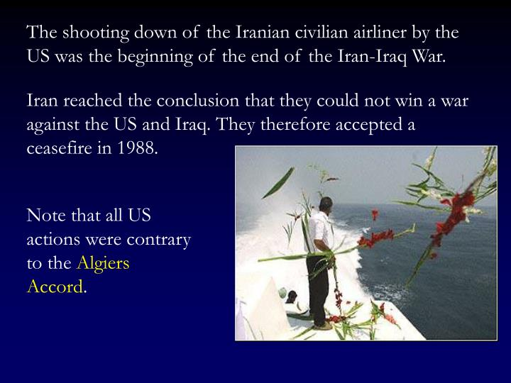 The shooting down of the Iranian civilian airliner by the US was the beginning of the end of the Iran-Iraq War.