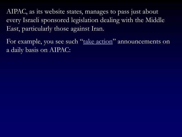 AIPAC, as its website states, manages to pass just about every Israeli sponsored legislation dealing with the Middle East, particularly those against Iran.