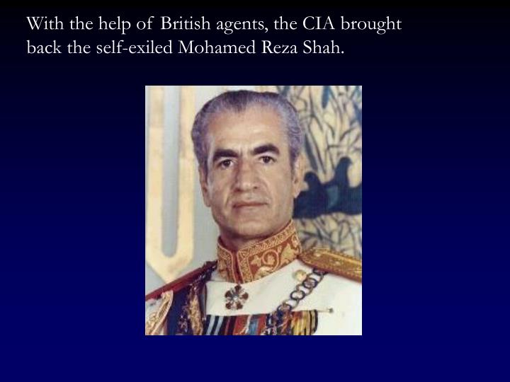 With the help of British agents, the CIA brought  back the self-exiled Mohamed Reza Shah.
