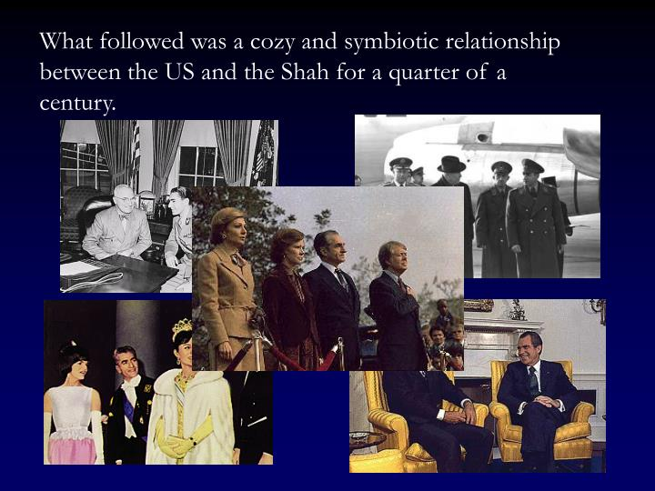 What followed was a cozy and symbiotic relationship between the US and the Shah for a quarter of a century.