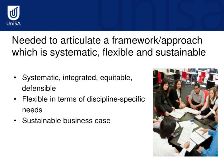 Needed to articulate a framework/approach which is systematic, flexible and sustainable