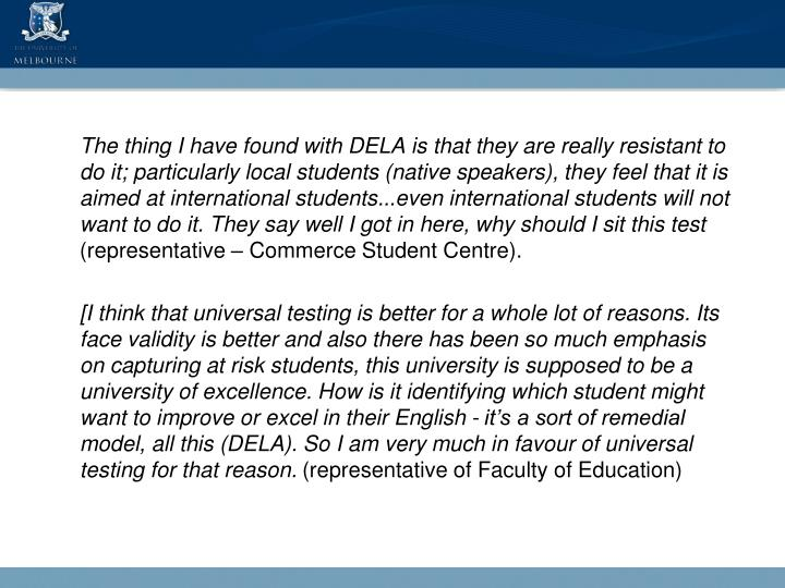 The thing I have found with DELA is that they are really resistant to do it; particularly local students (native speakers), they feel that it is aimed at international students...even international students will not want to do it. They say well I got in here, why should I sit this test