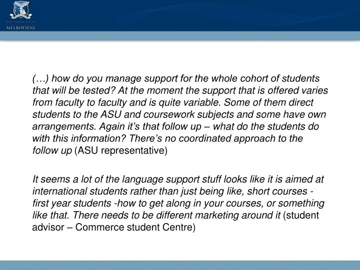 (…) how do you manage support for the whole cohort of students that will be tested? At the moment the support that is offered varies from faculty to faculty and is quite variable. Some of them direct students to the ASU and coursework subjects and some have own arrangements. Again it's that follow up – what do the students do with this information? There's no coordinated approach to the follow up