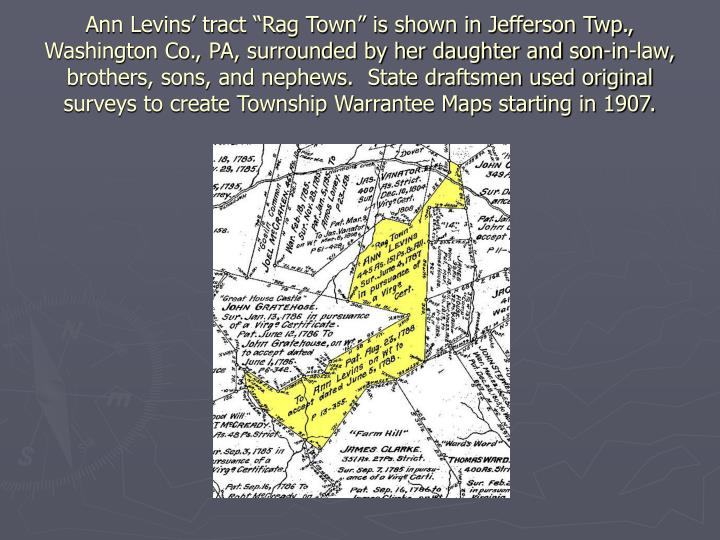 "Ann Levins' tract ""Rag Town"" is shown in Jefferson Twp., Washington Co., PA, surrounded by her daughter and son-in-law, brothers, sons, and nephews.  State draftsmen used original surveys to create Township Warrantee Maps starting in 1907."