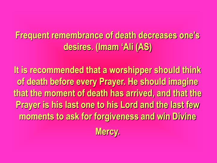 Frequent remembrance of death decreases one's desires. (Imam 'Ali (AS)