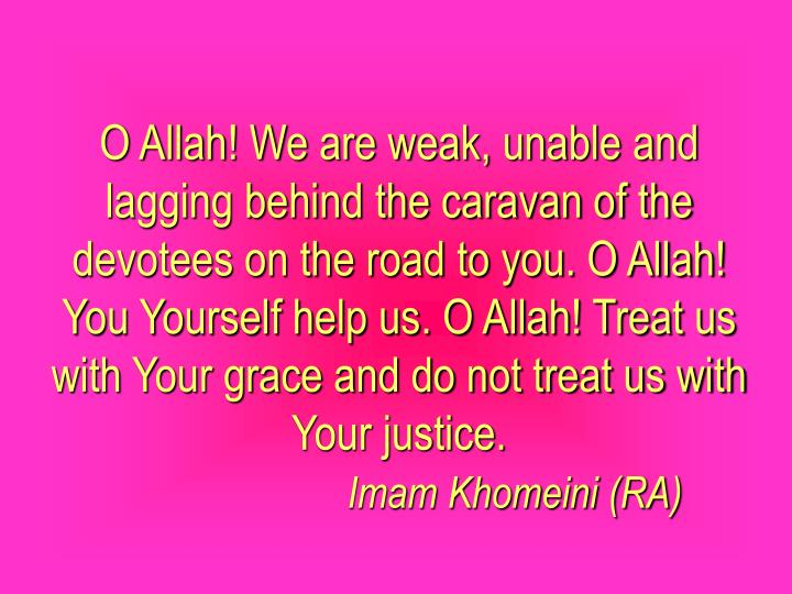 O Allah! We are weak, unable and lagging behind the caravan of the devotees on the road to you. O Allah! You Yourself help us. O Allah! Treat us with Your grace and do not treat us with Your justice.