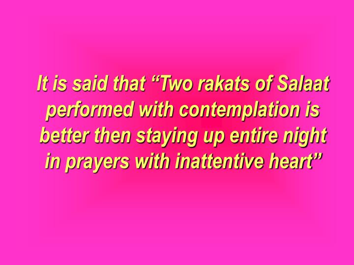 "It is said that ""Two rakats of Salaat performed with contemplation is better then staying up entire night in prayers with inattentive heart"""