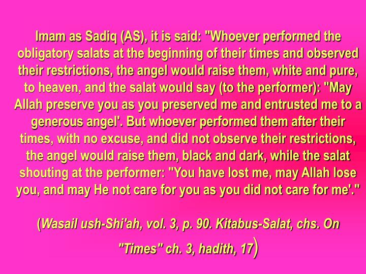 "Imam as Sadiq (AS), it is said: ""Whoever performed the obligatory salats at the beginning of their times and observed their restrictions, the angel would raise them, white and pure, to heaven, and the salat would say (to the performer): ""May Allah preserve you as you preserved me and entrusted me to a generous angel'. But whoever performed them after their times, with no excuse, and did not observe their restrictions, the angel would raise them, black and dark, while the salat shouting at the performer: ""You have lost me, may Allah lose you, and may He not care for you as you did not care for me'."""