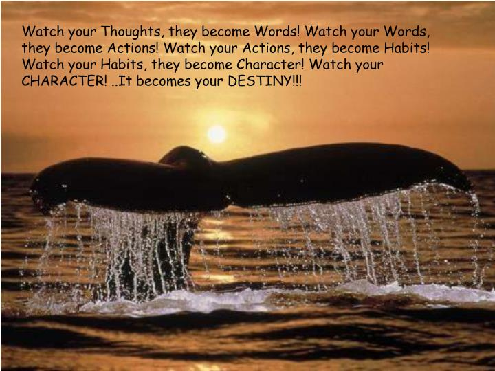 Watch your Thoughts, they become Words! Watch your Words, they become Actions! Watch your Actions, they become Habits! Watch your Habits, they become Character! Watch your CHARACTER! ..It becomes your DESTINY!!!