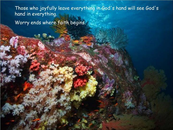 Those who joyfully leave everything in God's hand will see God's hand in everything.