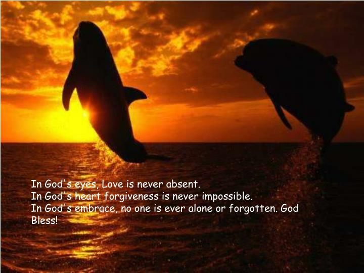 In God's eyes, Love is never absent.