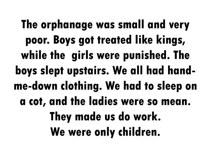 The orphanage was small and very poor. Boys got treated like kings, while the  girls were punished. The boys slept upstairs. We all had hand-me-down clothing. We had to sleep on a cot, and the ladies were so mean. They made us do work.