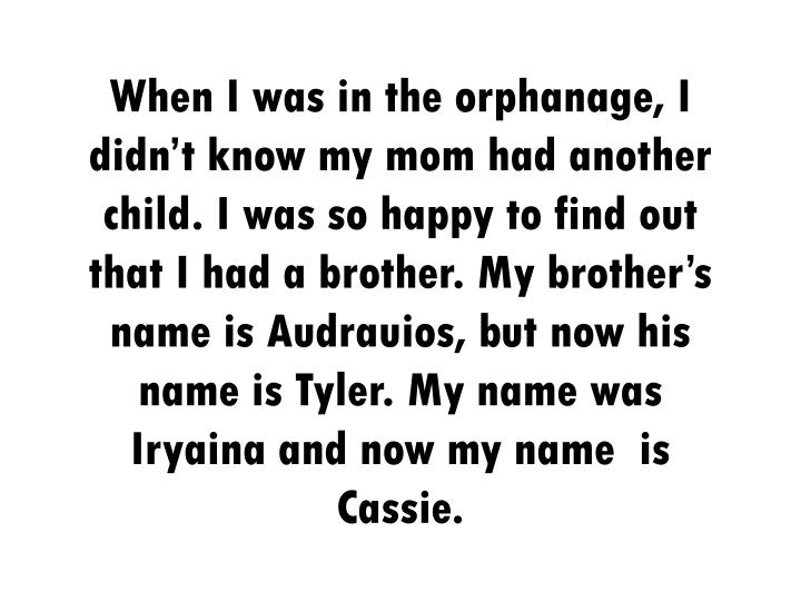 When I was in the orphanage, I didn't know my mom had another child. I was so happy to find out that I had a brother. My brother's name is Audrauios, but now his name is Tyler. My name was Iryaina and now my name  is Cassie.