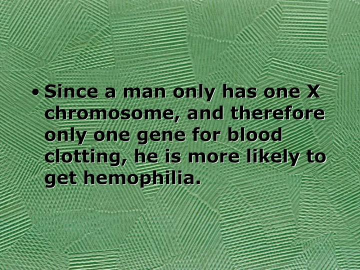 Since a man only has one X chromosome, and therefore only one gene for blood clotting, he is more likely to get hemophilia.