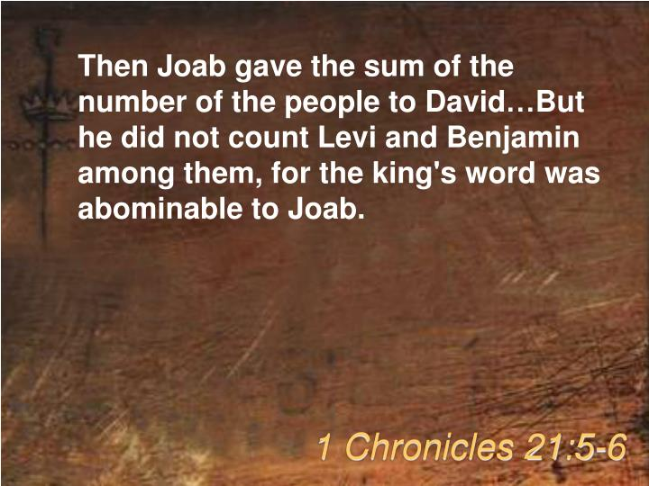 Then Joab gave the sum of the number of the people to David…But he did not count Levi and Benjamin among them, for the king's word was abominable to Joab.