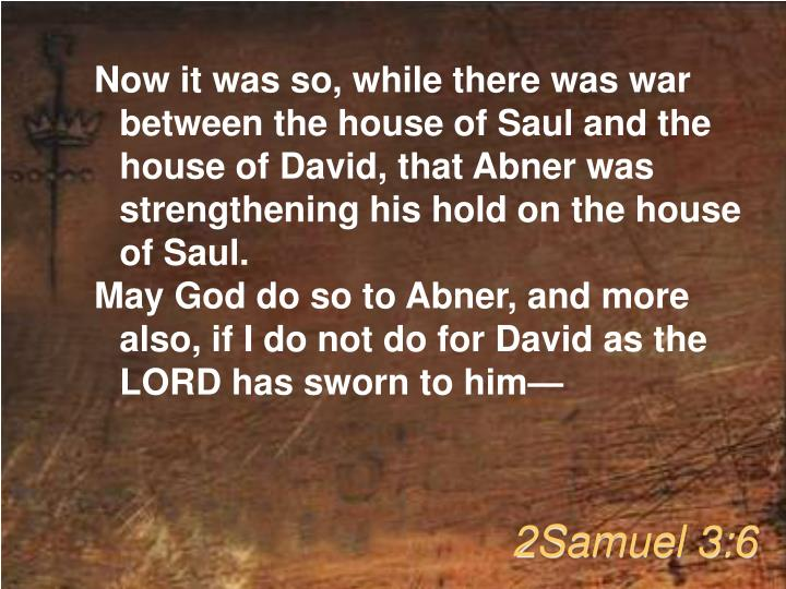 Now it was so, while there was war between the house of Saul and the house of David, that Abner was strengthening his hold on the house of Saul.