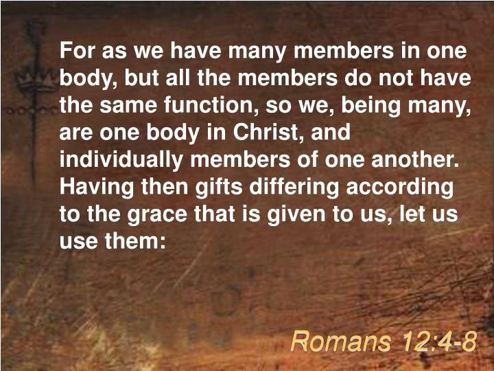 For as we have many members in one body, but all the members do not have the same function, so we, being many, are one body in Christ, and individually members of one another. Having then gifts differing according to the grace that is given to us, let us use them: