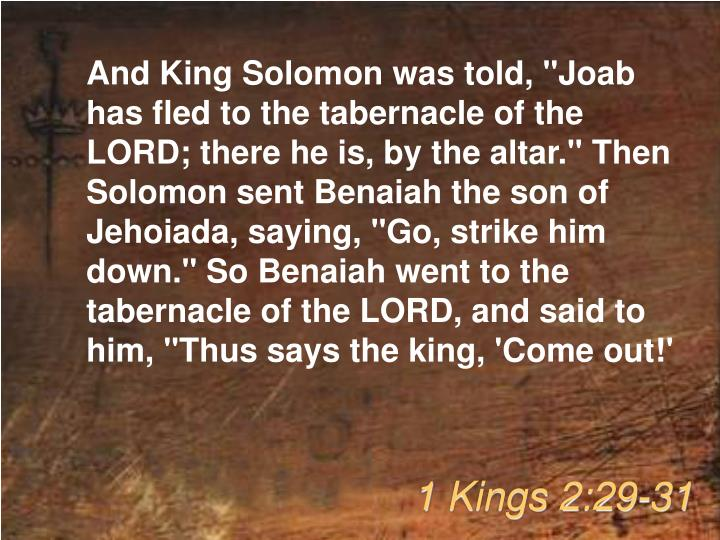 "And King Solomon was told, ""Joab has fled to the tabernacle of the LORD; there he is, by the altar."" Then Solomon sent Benaiah the son of Jehoiada, saying, ""Go, strike him down."" So Benaiah went to the tabernacle of the LORD, and said to him, ""Thus says the king, 'Come out!'"
