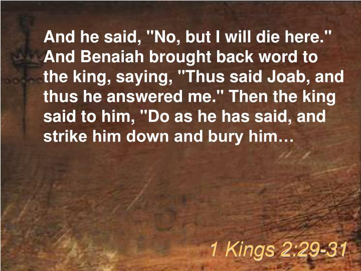 "And he said, ""No, but I will die here."" And Benaiah brought back word to the king, saying, ""Thus said Joab, and thus he answered me."" Then the king said to him, ""Do as he has said, and strike him down and bury him…"