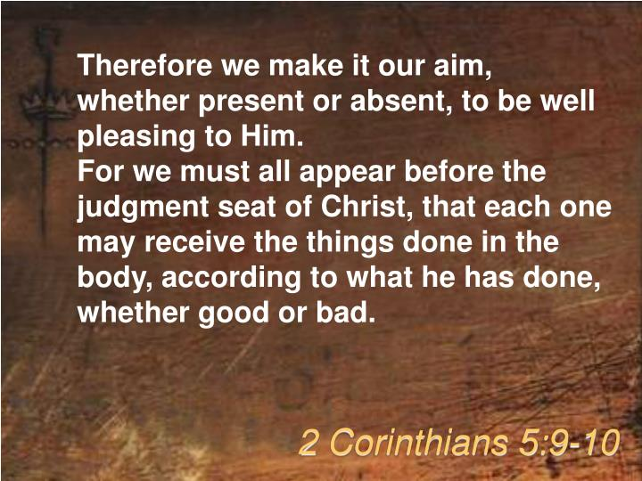 Therefore we make it our aim, whether present or absent, to be well pleasing to Him.
