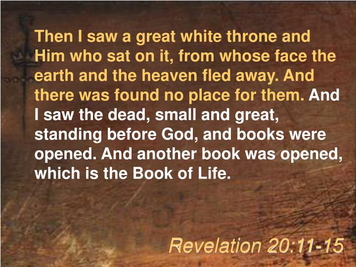 Then I saw a great white throne and Him who sat on it, from whose face the earth and the heaven fled away. And there was found no place for them.