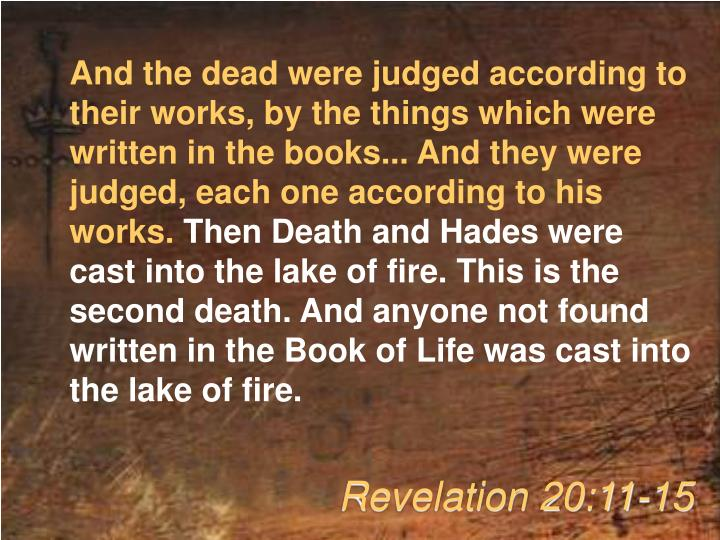 And the dead were judged according to their works, by the things which were written in the books... And they were judged, each one according to his works.