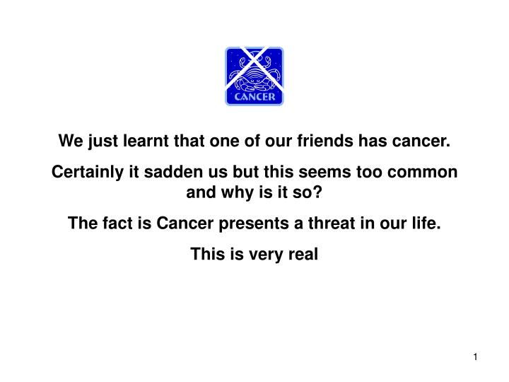 We just learnt that one of our friends has cancer.