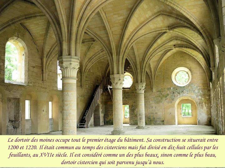 Le dortoir des moines occupe tout le premier étage du bâtiment. Sa construction se situerait entre 1200 et 1220. Il était commun au temps des cisterciens mais fut divisé en dix-huit cellules par les feuillants, au XVIIe siècle. Il est considéré comme un des plus beaux, sinon comme le plus beau, dortoir cistercien qui soit parvenu jusqu'à nous.