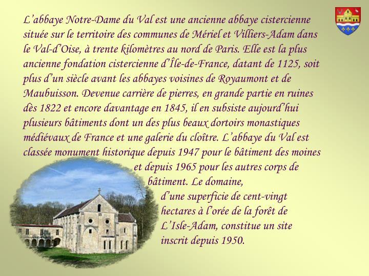 L'abbaye Notre-Dame du Val est une ancienne abbaye cistercienne située sur le territoire des communes de Mériel et Villiers-Adam dans le Val-d'Oise, à trente kilomètres au nord de Paris. Elle est la plus ancienne fondation cistercienne d'Île-de-France, datant de 1125, soit plus d'un siècle avant les abbayes voisines de Royaumont et de Maubuisson. Devenue carrière de pierres, en grande partie en ruines dès 1822 et encore davantage en 1845, il en subsiste aujourd'hui plusieurs bâtiments dont un des plus beaux dortoirs monastiques médiévaux de France et une