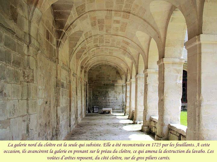 La galerie nord du cloître est la seule qui subsiste. Elle a été reconstruite en 1725 par les feuillants. A cette occasion, ils avancèrent la galerie en prenant sur le préau du cloître, ce qui amena la destruction du lavabo. Les voûtes d'arêtes reposent, du côté cloître, sur de gros piliers carrés.