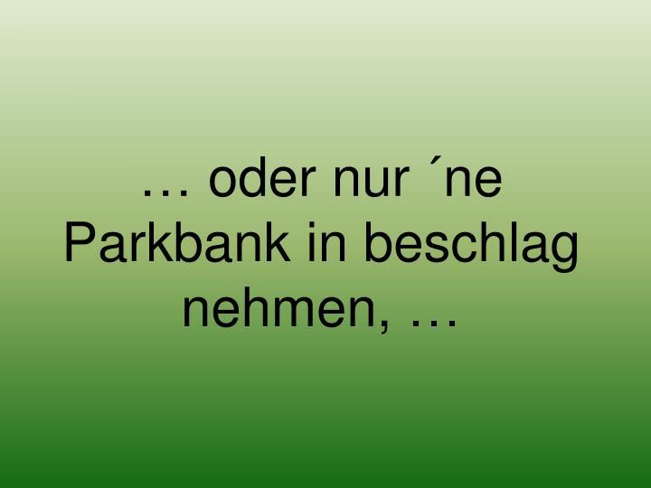 … oder nur ´ne Parkbank in beschlag nehmen, …