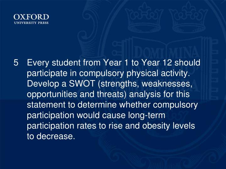5Every student from Year 1 to Year 12 should participate in compulsory physical activity. Develop a SWOT (strengths, weaknesses, opportunities and threats) analysis for this statement to determine whether compulsory participation would cause long-term participation rates to rise and obesity levels to decrease.