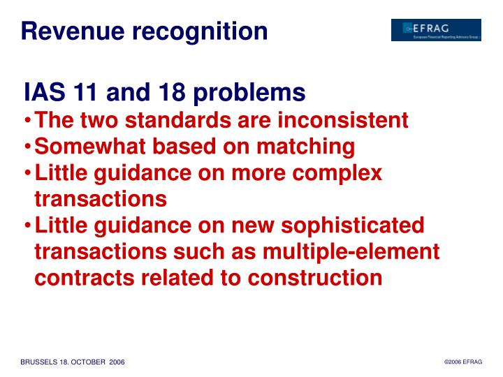 the complexity of revenue recognition • reduce the complexity of applying revenue recognition requirements by reducing the volume of the relevant standards and interpretations • provide more useful information to users through new disclosure.