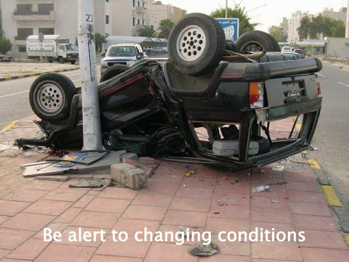 Be alert to changing conditions