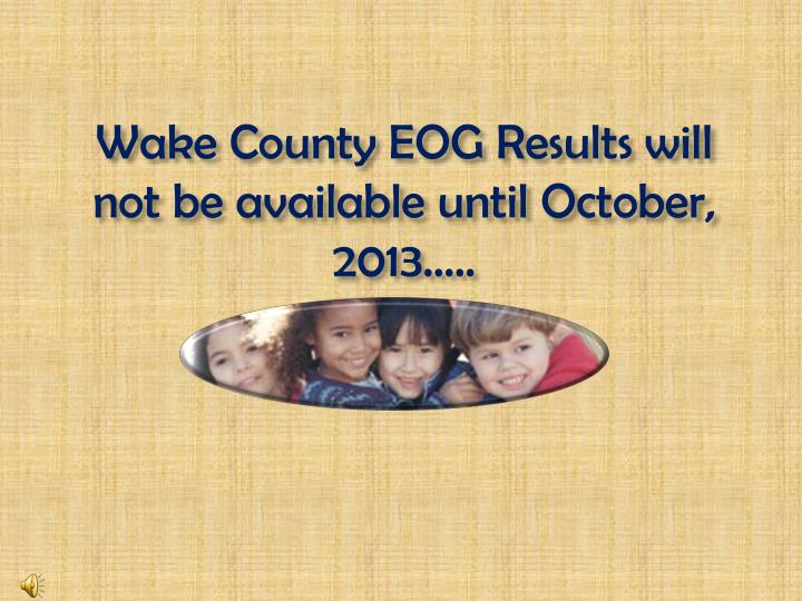 Wake County EOG Results will not be available until October, 2013…..