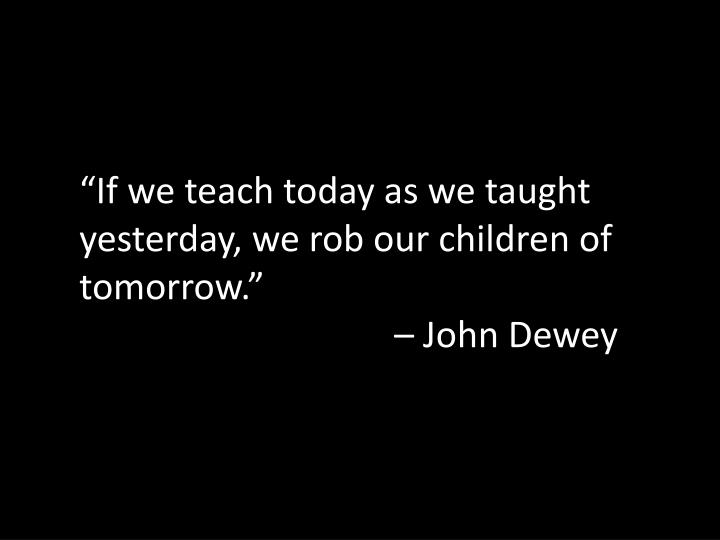 if we teach today as we taught yesterday we rob our children of tomorrow john dewey n.