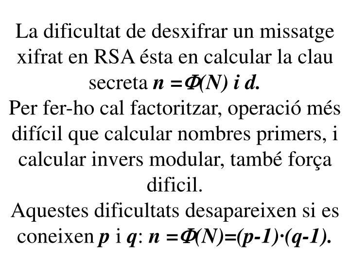 La dificultat de desxifrar un missatge xifrat en RSA ésta en calcular la clau secreta