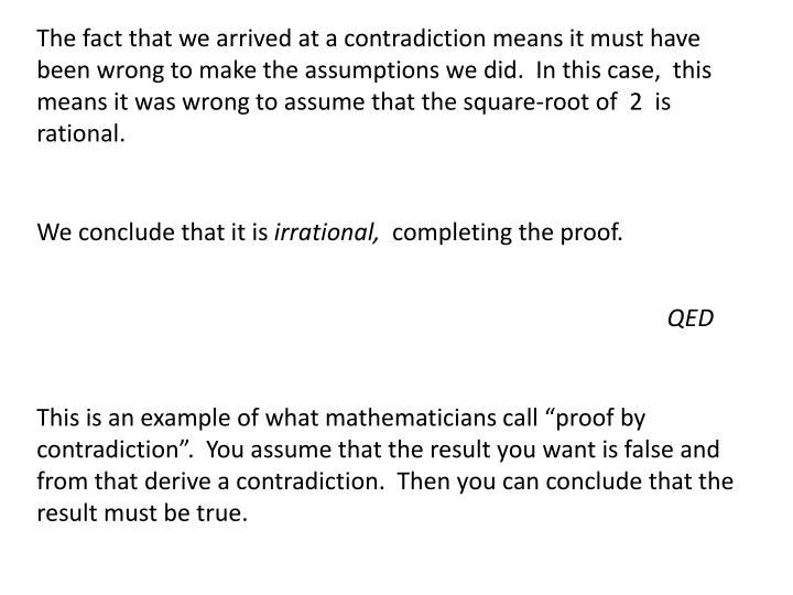 The fact that we arrived at a contradiction means it must have been wrong to make the assumptions we did.  In this case,  this means it was wrong to assume that the square-root of  2  is rational.