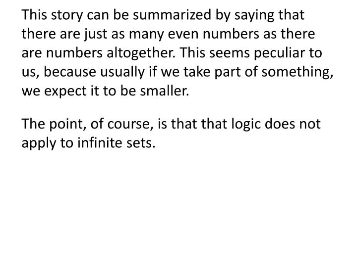 This story can be summarized by saying that there are just as many even numbers as there are numbers altogether. This seems peculiar to us, because usually if we take part of something, we expect it to be smaller.